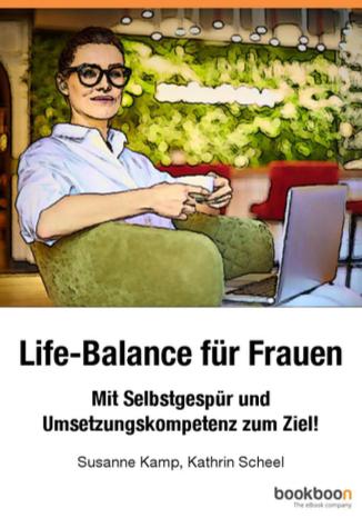 Susanne Kamp, Das Buch Life-Balance für Frauen unterstützt Sie dabei, Ihren Blick auf sich und Ihr Umfeld zu richten und einen persönlichen Change-Prozess zu durchlaufen.